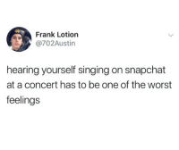 Singing, Snapchat, and The Worst: Frank Lotion  @702Austin  hearing yourself singing on snapchat  at a concert has to be one of the worst  feelings