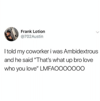 ": Frank Lotion  @702Austin  I told my coworker i was Ambidextrous  and he said ""That's what up bro love  who you love"" LMFAOOOOOOO"