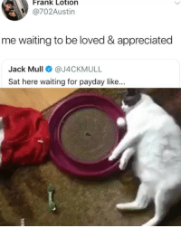 Memes, Waiting..., and 🤖: Frank Lotion  @702Austin  me waiting to be loved & appreciated  Jack Mull@J4CKMULL  Sat here waiting for payday like. The frustration is unreal