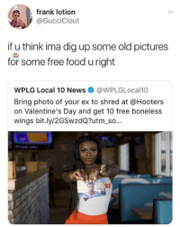 Food, Hooters, and Memes: frank lotion  @GucciClout  if u think ima dig up some old pictures  for some free food u right  WPLG Local 10 News@WPLGLocal10  Bring photo of your ex to shred at @Hooters  on Valentine's Day and get 10 free boneless  wings bit.ly/2GSwzdQ?utm_so... I'm 💀