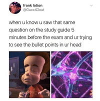 Head, Memes, and Saw: frank lotion  @GucciClout  when u know u saw that same  question on the study guide!5  minutes before the exam and ur trying  to see the bullet points in ur head 🤣Tag a friend
