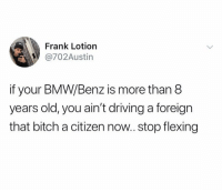 Bitch, Bmw, and Driving: Frank Lotiorn  @702Austin  if your BMW/Benz is more than 8  years old, you ain't driving a foreign  that bitch a citizen now.. stop flexing True 🤣🤷‍♂️ https://t.co/HIEsoPOpow