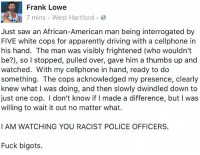 mygayassshenanigans:  wildlyunlikelynae: Use your white privilege that's what im talkin about, Frank! use your damn white privilege for GOOD! help us out when you see somethin like this!  : Frank Lowe  7 mins West Hartford  Just saw an African-American man being interrogated by  FIVE white cops for apparently driving with a cellphone in  his hand. The man was visibly frightened (who wouldn't  be?), so I stopped, pulled over, gave him a thumbs up and  watched. With my cellphone in hand, ready to do  something. The cops acknowledged my presence, clearly  knew what I was doing, and then slowly dwindled down to  just one cop. I don't know if I made a difference, but I was  willing to wait it out no matter what.  I AM WATCHING YOU RACIST POLICE OFFICERS.  Fuck bigots. mygayassshenanigans:  wildlyunlikelynae: Use your white privilege that's what im talkin about, Frank! use your damn white privilege for GOOD! help us out when you see somethin like this!