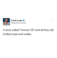 """Funny, Franks, and Frank: Frank Lowe  @Gay At Home Dad  A store called """"Forever 29"""" and all they sell  is false hope and Vodka. This hits home @basicbitchfoundation"""