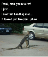 9gag, Alive, and Dank: Frank, man, you're alive!  ljust..  l saw that handbag man...  It looked just like you... phew Thank god, glad you're doing good.  https://9gag.com/gag/awXN22r/sc/funny?ref=fbsc