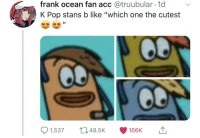 "So in the spirit of the sub you guys sponge bob AND it's from twitter !: frank ocean fan acc @truubular 1d  K Pop stans b like ""which one the cutest  1,53748.5K 166K So in the spirit of the sub you guys sponge bob AND it's from twitter !"