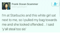 Frank Ocean, Memes, and Starbucks: Frank Ocean Scammer  adirty pretty art  lim at Starbucks and this white girl sat  next to me, so I pulled my bag towards  me and she looked offended... I said  y'all steal too sis'