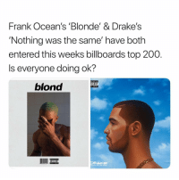 Y'all good? 👀😂 https://t.co/2MPuNHtYO1: Frank Ocean's 'Blonde' & Drake's  'Nothing was the same' have both  entered this weeks billboards top 200.  Is everyone doing ok?  blond  ISORY  CIT CONTENT  ADVISORY Y'all good? 👀😂 https://t.co/2MPuNHtYO1