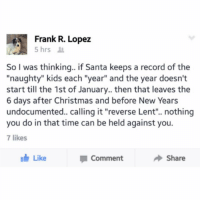 "Christmas, Kids, and Record: Frank R. Lopez  So I was thinkinq.. if Santa keeps a record of the  ""naughty"" kids each ""year"" and the year doesn't  start till the 1st of January.. then that leaves the  6 days after Christmas and before New Years  undocumented.. calling it ""reverse Lent"". nothing  you do in that time can be held against you.  7 likes  Like  Comment  Share Frank u mad man"