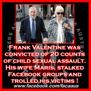 "Being Alone, Children, and Community: FRANK VALENTINE WAS  CONVICTED OF 20 CoUNTS  OF CHILD SEXUALASSAULT.  HIS WIFE MARIS, STALKED  FACEBOOK GROUPS AND  TrOLLED HIS VICTIMs!  www.facebook.com/facaaus Frank Valentine was convicted of 20 counts of child sexual assault. His wife Maris, stalked Facebook groups and trolled his victims !    This story couldn't be anymore messed up if it were written by George R.R. Martin himself !   Frank Valentine 78, the former head of the Daruk home for boys in Windsor and Paramatta girl's training school, spent years preying on the state's most vulnerable children, including two pregnant teenagers. He was convicted of four counts of rape, three of buggery, 11 indecent assaults and assault against six victims, five of them young girls.  Judge Nicole Noman, who heard the trial as a judge sitting alone without a jury, rejected Valentine's claims that some of the victims had made their claims up to get compensation from the government and others had mistaken him for other guards. Well done Judge Noman, very happy to hear a judge see through a paedophile's lies. This is straight from the child rapist playbook, ""It was everyone but me your honour…. Oh wait, I mean they weren't really raped at all they just wanted money, yes... the victims are in fact gold diggers"" How many times have we heard the last one !   The rapes began just weeks after he started work as deputy superintendent at Parramatta in January 1971. He moved to Daruk in July 1973 and remained there until 1975.   Child sex allegations followed Frank Valentine from one child welfare job to another until the mid-1980s when he was named Department of Youth and Community Services operations manager for the Hunter, or second-in-charge. He should never have been allowed to continue working with children after complaints were made against him..... but he was.  The sexual assaults were finally acknowledged during the Royal Commission when evidence from the Department of Family and Community Services, showed that there were concerns raised about Valentine from at least as early as 1973.  Valentine was granted strict bail to appear for sentencing at Campbelltown District Court on May 24.  He had pleaded not guilty and was supported in court by his wife and some of his children. Supported is one way of putting it, in our opinion his wife downright attempted to pervert the course of justice and should be charged for her actions!   Detectives investigating her husband's case busted Maris Valentine using the name D. James to access the private Facebook page used by ­former survivors of the ­notorious school. This was a support page set up by survivors of her husband's horrendous actions and she went in under a fake name and as far as we at FACAA are concerned what she did was disgusting.  The ""morally questionable"" behaviour was ­revealed during the District Court trial for 78-year-old Valentine, who was this week convicted by Judge ­Nicole Noman. The judge said Mrs Valentine had ""engaged in ­deception"" with her daughter Sarah, to access what were private conversations.  ""(Mrs Valentine) did so to assist the accused,"" Judge Noman said. ""The morality of her action is questionable. They demonstrated an ­absence of decency and compassion in their efforts and their discussions.""  Your husband and father is a PAEDOPHILE ! Don't like it ? Well that really doesn't matter, because the reality is he is a CONVICTED PAEDOPHILE !   The fact that you still support him knowing what an abhorrent monster he is underneath the mask, is one thing, but the fact that you went out, made fake Facebook accounts and tried to dig up dirt on witnesses shows a total lack of understanding of just how horrific your husband/ father's crimes were and just how many lives he has destroyed.  Police found the sub­terfuge by bugging Mrs ­Valentine's phone, the court was told. The court heard how ­detectives with Strike Force Bilvo recorded Mrs Val­entine talking to the wife of another former Parramatta school boss, who is also facing historic sexual assault charges, about how Sarah had ""infiltrated"" the group.  Valentine's trial was told how Mrs Valentine copied the names of all 92 people in the Facebook group and downloaded over 300 posts after creating the false profile in 2015 when her husband was charged by police. She was stopped when police alerted the group's ­administrator. Cross-examined in court, Mrs Valentine denied Crown Prosecutor Donna Daleo's suggestion she had been ""spying"" but said she was looking for false information about her husband. Somehow that doesn't ring quite true !   Frank Valentine is a CONVICTED PAEDOPHILE ! He has caused pain and suffering for many children. How anyone can support convicted paedophiles in court is absolutely beyond us here at FACAA. Support the victims, not the pathetic cowards who committed these horrendous acts !   #FACAA #ProudFACAA #EndingChildAbuse #FrankValentine #MarisValentine #Paedophile #PaedophileProtector #DarukHomeForBoys #Trolling #MarisBeTrolling #Troll #Facebook #Stalker #NSW #NSWPOL #NSWPolice #RaisingAwareness #ChangingLaws #LegalReform #Law #Legal #ChangingLives #HealingSurvivors #WeWilLFight #StandUp #NEverGonnaStop #SaveTheKids #GuardiansOfTheInnocent #VoiceForTheVoiceless #HopeForTheHopeless #ChildrensChampions   https://www.dailytelegraph.com.au/news/nsw/former-boss-of-parramatta-girls-training-school-convicted-of-20-child-sex-offences/news-story/413f2bcaab79486f2e5274d29040975a?fbclid=IwAR0wDL05RNYbLMXrknB7k_aR6GwCRon_5VEZnVK6lNa5iVv29VzztVa9ITI  https://www.dailytelegraph.com.au/news/nsw/child-rapists-wife-slammed-for-facebook-spying/news-story/e870e533f51c7ac0a0d64c172789f5b9?fbclid=IwAR3bxa_Ic0TcwS9_bYQGAh4aguoeoYjOdrlG4pVRqFHducMzosinOlghh-k"