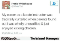 Wholly: Frank Whitehouse  @WheelTod  My career as a karate instructor was  tragically curtailed when parents found  out I was wholly unqualified & just  enjoyed kicking children.  10/10/2014, 3:23 pm  PinsiyecomThe htemet Scavengers