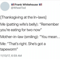 """IM BACK JM SORRY: Frank Whitehouse  @WheelTod  [Thanksgiving at the In-laws]  Me (patting wife's belly): """"Remember  you're eating for two now""""  Mother-in-law (smiling): """"You mean.  Me: """"That's right. She's got a  tapeworm""""  11/13/17, 6:59 AM IM BACK JM SORRY"""