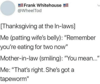 "Memes, Thanksgiving, and Mean: Frank Whitehouse  @WheelTod  [Thanksgiving at the In-laws]  Me (patting wife's belly): ""Remember  you're eating for two now""  Mother-in-law (smiling): ""You mean...""  Me: ""That's right. She's got a  tapeworm"" Gotta keep em on their toes."