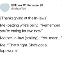 "Memes, Thanksgiving, and Mean: Frank Whitehouse  @WheelTod  [Thanksgiving at the In-laws]  Me (patting wife's belly): ""Remember  you're eating for two now""  Mother-in-law (smiling): ""You mean...""  Me: ""That's right. She's got a  tapeworm"" Oh"