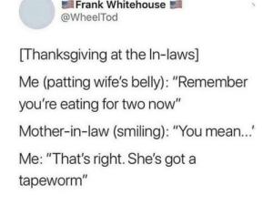 "Is this about meee?¿?: Frank Whitehouse  @WheelTod  Thanksgiving at the In-laws]  Me (patting wife's belly): ""Remember  you're eating for two now""  Mother-in-law (smiling): ""You mean..  Me: ""That's right. She's got a  tapeworm"" Is this about meee?¿?"