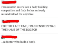 Doctor, Facepalm, and God: Frankenstein enters into a body building  competition and finds he has seriously  misunderstood the objective  FOR THE LAST TIME, FRANKENSTEIN WAS  THE NAME OF THE DOCTOR  ..a doctor who built a body.