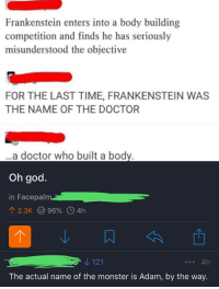 Doctor, Facepalm, and God: Frankenstein enters into a body building  competition and finds he has seriously  misunderstood the objective  FOR THE LAST TIME, FRANKENSTEIN WAS  THE NAME OF THE DOCTOR  a doctor who built a body  Oh god  in Facepalm  ↑ 2.3K 96% 04h  121  The actual name of the monster is Adam, by the way A Top Comment on r/facepalm Being Blatantly Wrong