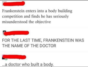 Doctor, Doctor Who, and Time: Frankenstein enters into a body building  competition and finds he has seriously  misunderstood the objective  FOR THE LAST TIME, FRANKENSTEIN WAS  THE NAME OF THE DOCTOR  ..a doctor who built a body. me irl