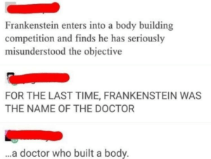 Doctor, Tumblr, and Blog: Frankenstein enters into a body building  competition and finds he has seriously  misunderstood the objective  FOR THE LAST TIME, FRANKENSTEIN WAS  THE NAME OF THE DOCTOR  ..a doctor who built a body. memehumor:  *Body Building*
