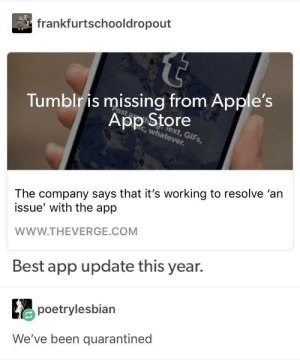 Tumblr, App Store, and Best: frankfurtschooldropout  Tumblr is missing from Apple's  App Store  c, whatever  lext, GIFs,  The company says that it's working to resolve 'an  issue' with the app  WWW.THEVERGE.COM  Best app update this year.  poetrylesbian  We've been quarantined Could this be the end?