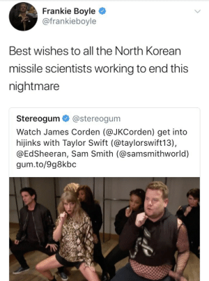 Taylor Swift, Sam Smith, and Best: Frankie Boyle >  @frankieboyle  Best wishes to all the North Korean  missile scientists working to end this  nightmare  Stereogum @stereogum  Watch James Corden (@JKCorden) get into  hijinks with Taylor Swift (@taylorswift13),  @EdSheeran, Sam Smith (@samsmithworld)  gum.to/9g8kbc