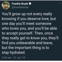 Instagram, Love, and Meme: Frankie Boyle C  @frankieboyle  You'll grow up not every really  knowing if you deserve love, but  one day you'll meet someone  who loves you, and you ll be able  to accept yourself. Then, once  they really get to know you, they'll  find you unbearable and leave,  but the important thing is to  stay hydrated  3:46 am 21 Jul. 18 @pubity was voted 'best meme account on Instagram' 😂