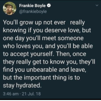 Love, Kids, and Frankie Boyle: Frankie Boyle  @frankieboyle  You'll grow up not ever really  knowing if you deserve love, but  one day you'll meet someone  who loves you, and you'll be able  to accept yourself. Then, once  they really get to know you, they'll  find you unbearable and leave,  but the important thing is to  stay hydrated.  3:46 am 21 Jul. 18 Stay hydrated, kids.