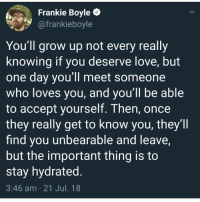 Instagram, Love, and Meme: Frankie Boyle *  @frankieboyle  You'll grow up not every really  knowing if you deserve love, but  one day you'll meet someone  who loves you, and you'll be able  to accept yourself. Then, oncee  they really get to know you, they'll  find you unbearable and leave  but the important thing is to  stay hydrated.  3:46 am 21 Jul. 18 @pubity was voted 'best meme account on Instagram' 😂