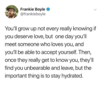 Love, Frankie Boyle, and Once: Frankie Boyle  @frankieboyle  You'll grow up not every really knowing if  you deserve love, but one day you'll  meet someone who loves you, and  you'll be able to accept yourself. Then,  once they really get to know you, they'll  find you unbearable and leave, but the  important thing is to stay hydrated.