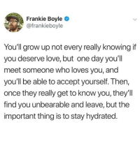 Love, Memes, and Amazing: Frankie Boyle  @frankieboyle  You'll grow up not every really knowing if  you deserve love, but one day you'll  meet someone who loves you, and  you'll be able to accept yourself. Then,  once they really get to know you, they'll  find you unbearable and leave, but the  important thing is to stay hydrated Amazing