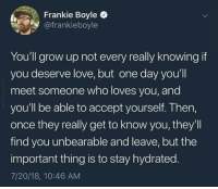 Love, MeIRL, and Frankie Boyle: Frankie Boyle  @frankieboyle  You'll grow up not every really knowing if  you deserve love, but one day you'll  meet someone who loves you, and  you'll be able to accept yourself. Then,  once they really get to know you, they'll  find you unbearable and leave, but the  important thing is to stay hydrated.  7/20/18, 10:46 AM Meirl