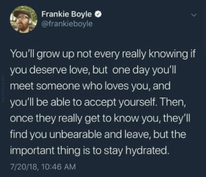 Dank, Love, and Memes: Frankie Boyle  @frankieboyle  You'll grow up not every really knowing if  you deserve love, but one day you'll  meet someone who loves you, and  you'll be able to accept yourself. Then,  once they really get to know you, they'll  find you unbearable and leave, but the  important thing is to stay hydrated.  7/20/18, 10:46 AM Meirl by Man_With_A_Shoe MORE MEMES