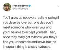Love, Frankie Boyle, and Once: Frankie Boyle  @frankieboyle  You'll grow up not every really knowingif  you deserve love, but one day you'll  meet someone who loves you, and  you'll be able to accept yourself. Then,  once they really get to know you, they'll  find you unbearable and leave, but the  important thing is to stay hydrated your reminder to stay hydrated