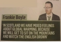 """<p>What have we ever done? via /r/dank_meme <a href=""""http://ift.tt/2BmoU3M"""">http://ift.tt/2BmoU3M</a></p>: Frankie Boyle  IN SCOTLAND WE HAVE MIXED FEELINGS  ABOUT GLOBAL WARMING, BECAUSE  WE WILL GET TO SIT ON THE MOUNTAINS  AND WATCH THE ENGLISH DROWN <p>What have we ever done? via /r/dank_meme <a href=""""http://ift.tt/2BmoU3M"""">http://ift.tt/2BmoU3M</a></p>"""