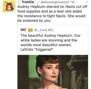 "Beautiful, Family, and Food: -,  frankie@shootinglovemp3.1d  Audrey Hepburn starved bc Nazis cut off  food supplies and as a teen she aided  the resistance to fight Nazis. She would  be sickened by you.  MC @_Lord_MC,  The beautiful Audrey Hepburn. Our  white ladies are stunning and the  worlds most beautiful women.  Leftists ""triggered"" witchaj: cumbler-tumbler:  belleandwhistle:  nibsthefitmermaid:  antiracistfeministanarchy:  neveria:  kiwianaroha: She took up acting because the malnutrition she suffered under the nazis permanently damaged her health and prevented her from pursuing her dream to be a ballerina. During the war, she danced to raise money for the resistance - even though she was literally starving, she used what strength she had to make sure more nazis got shot.  She and her mom also denounced their royal heritage because of the Nazis in their family  Also Audrey was a humanitarian until her death, though ill with cancer, she continued her work for UNICEF, travelling to Somalia, Kenya, the United Kingdom, Switzerland, France and the United States.  These are things I literally never would have known about. I'm tired of women being painted as just being pretty.  I'M SO HAPPY TO SEE HER AT AN OLDER AGE I SWEAR!  Here's another nice one.   For the longest time I assumed she had died really young because I never saw any pictures of her at an older age.  She was an amazing woman.    I'm glad this turned from gross embarrassing neo-Nazis into a wholesome direction."