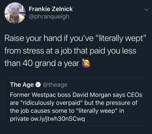 "McDonalds, Pressure, and Minimum Wage: Frankie Zelnick  @phranqueigh  Raise your hand if you've ""literally wept""  from stress at a job that paid you less  than 40 grand a year  The Age @theage  Former Westpac boss David Morgan says CEOs  are ""ridiculously overpaid"" but the pressure of  the job causes some to ""literally weep"" in  private ow.ly/jtwh30nSCwq I wept working 25¢ over minimum wage at McDonalds"