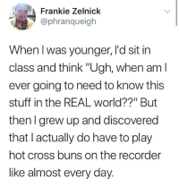 "Cross, Stuff, and The Real: Frankie Zelnick  @phranqueigh  When I was younger, l'd sit in  class and think ""Ugh, when aml  ever going to need to know this  stuff in the REAL world??"" But  then I grew up and discovered  that l actually do have to play  hot cross buns on the recorder  like almost every day. me irl"