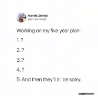 Memes, Petty, and Sorry: Frankie Zelnick  @phranqueigh  Working on my five year plan:  1.?  2.?  3.?  4.?  5. And then they'll all be sorry.  PETTY MAYONNAISE 🙌🏾🙌🏾😂