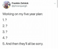 Goals, Life, and Sorry: Frankie Zelnick  @phranqueigh  Working on my five year plan:  1.?  2.?  3.?  4.?  5. And then they'l all be sorry. whitepeopletwitter:Life goals in 1 picture meirl