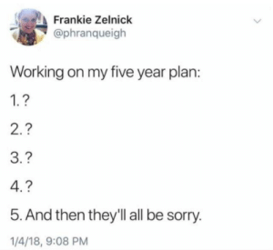 Memes, Sorry, and Working: Frankie Zelnick  @phranqueigh  Working on my five year plan:  1.?  3.?  5. And then they'll all be sorry  1/4/18, 9:08 PM Mental health memes I relate to