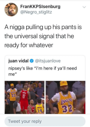 "Dank, Life, and Memes: FrankKPSlsenburg  @Negro_stiglitz  Anigga pulling up his pants is  the universal signal that he  ready for whatever  juan vidal @itsjuanlove  nipsey's like ""i'm here if ya'll need  me""  3  NGRAM  14  Tweet your reply Bout That Life. by studentloansandciroc MORE MEMES"