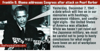 America, Memes, and Obama: Franklin D. Obama addresses Congress after attack on Pearl Harbor  Yesterday, December 7, 1941  a date which will live on in our  memories with hashtags,  awareness ribbons, and candle-  light vigils- the United States  of America was attacked.  While we haven't yet ruled out  the Japanese military, we must  be careful not to jump to hasty  conclusions for what might  have been an act of workplace  violence.  MBS  CBSA  ThePeoplesCube.com -- Cold Dead Hands 2nd Amendment Gear: Cdh2a.com/shop