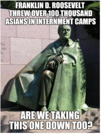 (GC): FRANKLIN D. ROOSEVELT  THREW OVER100 THOUSAND  ASIANS ININTERNMENT CAMPS  AL  AREWE TAKING  ONE DOWN TO  THIS  0? (GC)