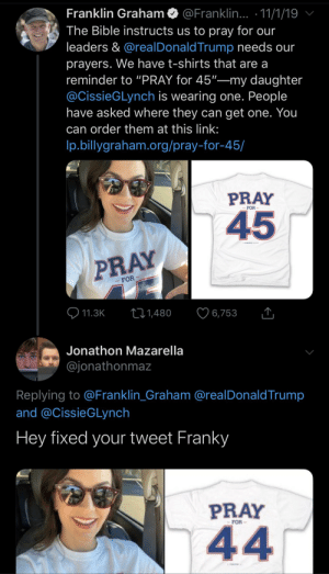 """Someone fixed it!: Franklin Graham  @Franklin... 11/1/19  The Bible instructs us to pray for our  leaders & @real DonaldTrump needs our  prayers. We have t-shirts that are a  reminder to """"PRAY for 45""""-my daughter  @CissieGLynch is wearing one. People  have asked where they can get one. You  can order them at this link:  p.billygraham.org/pray-for-45/  PRAY  FOR  45  PRAY  FOR  11.3K  Li1,480  6,753  Jonathon Mazarella  @jonathonmaz  Replying to @Franklin_Graham @realDonaldTrump  and @CissieGLynch  Hey fixed your tweet Franky  PRAY  FOR  44 Someone fixed it!"""