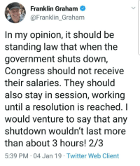 Twitter, Government, and Working: Franklin Graham  @Franklin_Graham  In my opinion, it should be  standing law that when the  government shuts down,  Congress should not receive  their salaries. They should  also stay in session, working  until a resolution is reached. I  would venture to say that any  shutdown wouldn't last more  than about 3 hours! 2/3  5:39 PM 04 Jan 19 Twitter Web Client No wages for Congress