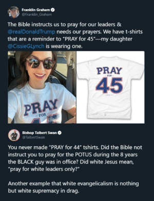 "44 didnt need our prayers though. Perks of being a good pres: Franklin Graham  @Franklin Graham  The Bible instructs us to pray for our leaders &  @realDonaldTrump needs our prayers. We have t-shirts  that are a reminder to ""PRAY for 45""-my daughter  @CissieGLynch is wearing one.  PRAY  FOR  45  PRAY  FOR  Bishop Talbert Swan  @TalbertSwan  You never made ""PRAY for 44"" tshirts. Did the Bible not  instruct you to pray for the POTUS during the 8 years  the BLACK guy was in office? Did white Jesus mean,  ""pray for white leaders only?""  Another example that white evangelicalism is nothing  but white supremacy in drag. 44 didnt need our prayers though. Perks of being a good pres"