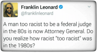 "Politics, Attorney General, and Attorney: Franklin Leonard  afranklinleonard  A man too racist to be a federal judge  in the 80s is now Attorney General. Do  you realize how racist ""too racist"" was  in the 1980s? Too racist in the 80's??"