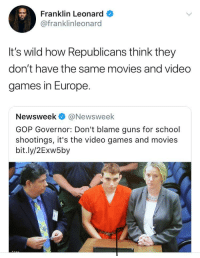 Blackpeopletwitter, Guns, and Movies: Franklin Leonard  @franklinleonard  It's wild how Republicans think they  don't have the same movies and video  games in Europe  Newsweek@Newsweek  GOP Governor: Don't blame guns for school  shootings, it's the video games and movies  bit.ly/2Exw5by <p>What they think Niggas in Paris do for fun? (via /r/BlackPeopleTwitter)</p>