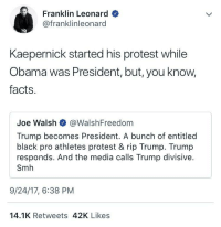 Blackpeopletwitter, Facts, and Obama: Franklin Leonard  @franklinleonard  Kaepernick started his protest while  Obama was President, but, you know,  facts.  Joe Walsh @WalshFreedom  Trump becomes President. A bunch of entitled  black pro athletes protest & rip Trump. Trump  responds. And the media calls Trump divisive.  Smh  9/24/17, 6:38 PM  14.1K Retweets 42K Likes <p>Who kneeds facts anyways 🤷🏽♂️ (via /r/BlackPeopleTwitter)</p>