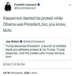 Who kneeds facts anyways 🤷🏽♂️: Franklin Leonard  @franklinleonard  Kaepernick started his protest while  Obama was President, but, you know,  facts.  Joe Walsh @WalshFreedom  Trump becomes President. A bunch of entitled  black pro athletes protest & rip Trump. Trump  responds. And the media calls Trump divisive.  Smh  9/24/17, 6:38 PM  14.1K Retweets 42K Likes Who kneeds facts anyways 🤷🏽♂️